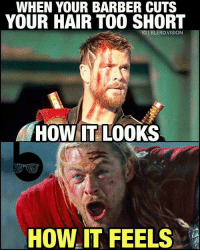 Barber, Memes, and Too Short: WHEN YOUR BARBER CUTS  YOUR HAIR TOO SHORT  HOW IT LOOKS  HOW IT FEELS From @blerd.vision - Maybe he's born with it... maybe he's unworthy. Thoreal. 😂 Kinda bummed about @chrishemsworth's short hair in ThorRagnarok... i get that it's a symbol of his unworthiness and it's similar to the current comic line and all that - I just feel like his hair had finally gotten to that perfect comic book Asgardian hair length in AgeofUltron. Remember how awkward it was in Thor 1? Now we're taking two steps back from even that! Small gripe, yes. But what do you guys think of Thor's new look?