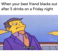 Best Friend, Friday, and Best: When your best friend blacks out  after 5 drinks on a Friday night  ion  Cinsta.single  Pathetic Can't hang 😂 https://t.co/GGAdTFaAI9
