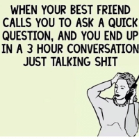 Best Friend, Friends, and Memes: WHEN YOUR BEST FRIEND  CALLS YOU TO ASK A QUICK  QUESTION, AND YOU END UP  IN A 3 HOUR CONVERSATION  JUST TALKING SHIT Tag friends ❤️