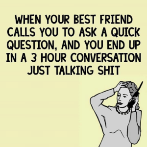 Talking Shit: WHEN YOUR BEST FRIEND  CALLS YOU TO ASK A QUICK  QUESTION, AND YOU END UP  IN A 3 HOUR CONVERSATION  JUST TALKING SHIT