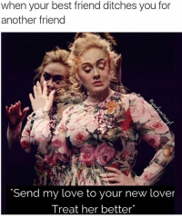 "Pretty sure Adele is singing this to her ex BFF. ✌🏽️: when your best friend ditches you for  another friend  ""Send my love to your new lover  Treat her better Pretty sure Adele is singing this to her ex BFF. ✌🏽️"