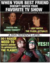 Best Friend, Lol, and Memes: WHEN YOUR BEST FRIEND  DOESN'T WATCH YOUR  FAVORITE TV SHOW  @JUSTICE.LEAGUE.MEMES IG I BLERD.VISION  EXCITED FOR  ARROW TONIGHT?  I JUST WATCH  THE FLASH ACTUALLY.  A FEW MOMENTS LATER...  DO I REALLY  NEED TO  WATCH ARROW  TO APPRECIATE  THE FLASH?!  YES!! [Follow me at @blerd.vision] Yeah, it's kinda like that... Everybody is watching Arrow right now though, RIGHT?! lol - Aqualad