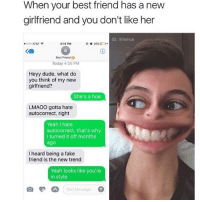 Autocorrect, Best Friend, and Dude: When your best friend has a new  girlfriend and you don't like her  IG: @liehoe  5:15 PM  AT&T  26%  Best Friend  Today 4:56 PM  Heyy dude, what do  you think of my new  girlfriend?  She's a hoe  LMAOO gotta hate  autocorrect, right  Yeah hate  autocorrect, that's why  I turned it off months  ago  I heard being a fake  friend is the new trend  Yeah looks like you're  in style  o A Text Message 😂😂Wth Cr @liehoe