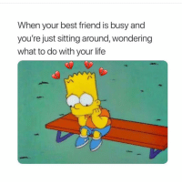 Best Friend, Life, and Best: When your best friend is busy and  you're just sitting around, wondering  what to do with your life