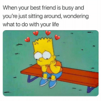 Best Friend, Funny, and Life: When your best friend is busy and  you're just sitting around, wondering  what to do with your life SarcasmOnly