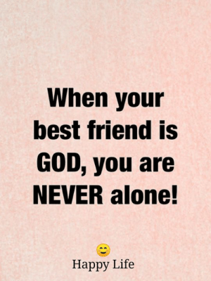 <3: When your  best friend is  GOD, you are  NEVER alone!  Нарру Life <3