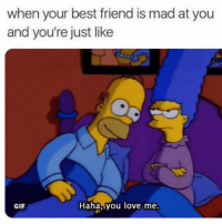 Best Friend, Funny, and Gif: when your best friend is mad at you  and you're just like  GIF  Haha, you love me. Tag ur bf lol