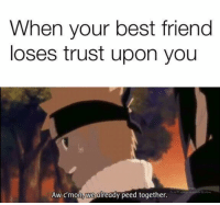 Best Friend, Friends, and Lol: When your best friend  loses trust upon you  Aw cmon, we already peed together. Lol xD ~ Might Guy
