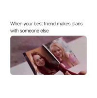 Best Friend, Best, and Girl Memes: When your best friend makes plans  with someone else BYE