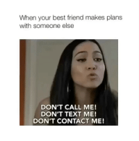 Best Friend, Best, and Text: When your best friend makes plans  with someone else  DON'T CALL ME!  DON'T TEXT ME!  DON'T CONTACT ME! W T F
