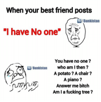 "Best Friend, Bitch, and Friends: When your best friend posts  Bunkistan  ""I have No one  You have no one?  who am I then?  A potato ? A chair?  A piano?  Answer me bitch  Am I a fucking tree? Tag those rotlu friends 😁"
