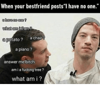 """9gag, Best Friend, and Bitch: When your best friend posts I have no one.""""  u have no one?  What then  ami a potato?  a chair  a piano?  answer me bitch  ami a fucking tree  what am i? What am I to you? a potato? Follow @9gag @9gagmobile 9gag relatable 21pilots friendship"""