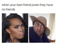 Memes, 🤖, and Friend: when your best friend posts they have  no friends Wait a mf minute that's how you feel 🤔🙄😐so what am I to you then? Hmm?