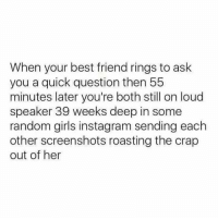 Best Friend, Funny, and Girls: When your best friend rings to ask  you a quick question then 55  minutes later you're both still on loud  speaker 39 weeks deep in some  random girls instagram sending each  other screenshots roasting the crap  out of her