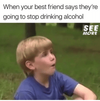 Best Friend, Drinking, and Facebook: When your best friend says they're  going to stop drinking alcohol  SEE  MORE Yeah... Right.  (via https://www.facebook.com/SeeMoreMC)
