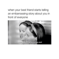 Best Friend, Friends, and Lol: when your best friend starts telling  an embarrassing story about you in  front of everyone  Shut your disgusting mouth, you slut! LOL