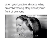 Best Friend, Friends, and Funny: when your best friend starts telling  an embarrassing story about you in  front of everyone  Shut your disgusting mouth, you slut!