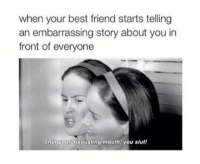 Best Friend, Dank, and Best Friends: when your best friend starts telling  an embarrassing story about you in  front of everyone  shut your disgusting mouth you slutt