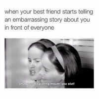 Best Friend, Memes, and Best Friends: when your best friend starts telling  an embarrassing story about you  in front of everyone  Shut your disgusting mouth, you slut! tag ur best friends