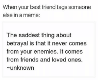 Best Friend, Friends, and Latinos: When your best friend tags someone  else in a meme:  The saddest thing about  betrayal is that it never comes  from your enemies. It comes  from friends and loved ones.  unknown Lmaoo 😒😒😒😂😂😂 🔥 Follow Us 👉 @latinoswithattitude 🔥 latinosbelike latinasbelike latinoproblems mexicansbelike mexican mexicanproblems hispanicsbelike hispanic hispanicproblems latina latinas latino latinos hispanicsbelike
