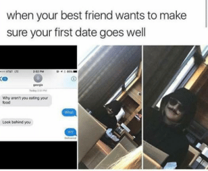 me irl | https://goo.gl/i7OmJs - Join my facebook page: when your best friend wants to make  sure your first date goes well  2:52 PM  geergla  Why aren't you eating your  food  what  Look behind you  wt me irl | https://goo.gl/i7OmJs - Join my facebook page