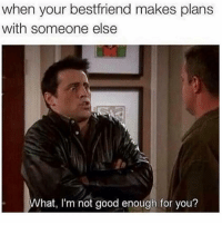 Funny, Memes, and Good: when your bestfriend makes plans  with someone else  hat, I'm not good enough for you? SarcasmOnly