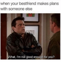Funny, Smh, and Good: when your bestfriend makes plans  with someone else  hat, I'm not good enough for you? Tag this friend smh