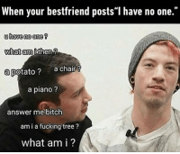 """Dank, Piano, and Chair: When your bestfriend posts""""I have no one.""""  u have no one  What am i then  a potato  a chair  a piano?  answer me bitch  am i a fucking tree  what am i? What am I to you? a potato? http://9gag.com/gag/a9Yv93L?ref=fbpic"""