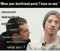 """9gag, Bitch, and Dank: When your bestfriend posts""""l have no one.""""  u have no one  What am i then  a potato?  a chair  a piano?  answer me bitch  am i a fucking tree  what am i?  VIA 9GAG.COM Tell me what am I to you? Am I a potato? http://9gag.com/gag/a9Yv93L?ref=fbp"""