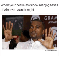 All of them😐🍷🍷🍷 girlsthinkimfunnytwitter winewednesday winesday oneofthosedays: When your bestie asks how many glasses  of wine you want tonight  GRAA  AWAR  @girlsthinkimfunny All of them😐🍷🍷🍷 girlsthinkimfunnytwitter winewednesday winesday oneofthosedays