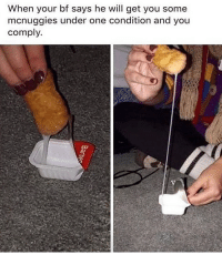 Dank Memes, One, and Will: When your bf says he will get you some  mcnuggies under one condition and you  comply. Is this even it