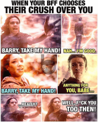 Memes, Vision, and Babes: WHEN YOUR BFF CHOOSES  THEIR CRUSH OVER YOU  BARRY TAKE MY HAND! NAH IIM GOOD.  ANYTHING FOR  BARRY TAKE MY HAND!  YOU, BABE  WELL FACK YOU  REALLY?  TOO  THEN!  IGIBLERD,VISION Bros before future timeline wives, Barry. C'mon... Throwback because I'm dying for the mid-season hiatus to be over. TheFlash