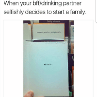 Drinking, Family, and Memes: When your bff/drinking partner  selfishly decides to start a family.  baby shower  heard you're pregnant.  whore. @epicfunnypage is literally the funniest page 👌🏻👌🏻