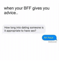same: when your BFF gives you  advice  How long into dating someone is  it appropriate to have sex?  An hour  Delivered same