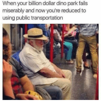 Life is hard: When your billion dollar dino park fails  miserably and now you're reduced to  using public transportation Life is hard