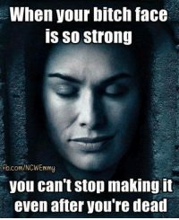 ~Cersei: When your bitch face  is so strong  ifb.com/NCWEmmy  you can't stop making it  even atter Vou re dead ~Cersei