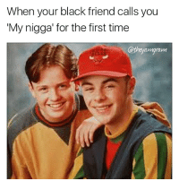 Memes, My Nigga, and 🤖: When your black friend calls you  My nigga for the first time  @they amgram My nigga 😂😂 @mr_petty_wap FOLLOW 🔥🔥 yamgram australia neezduts takeyourshirtoff noharmdone