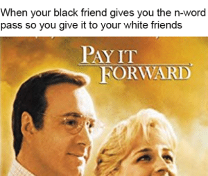 It does happen like that tho: When your black friend gives you the n-word  pass so you give it to your white friends  PAY IT  FORWARD It does happen like that tho