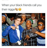 When your black friends call you  their nigga  IG@toasty, memes One of us!! (Follow @dabmoms 😩💦🔥)