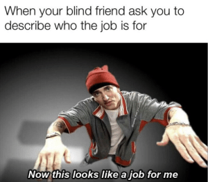 Ask, Job, and Who: When your blind friend ask you to  describe who the job is for  Now this looks like a job for me  p0rew buods@ This looks like a job for me