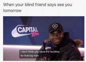 Made using notes: When your blind friend soays see you  tomorrow  CAPITAL  XTRA  CAPITAL  I don't think you have the facilities  for that big man Made using notes