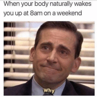 God, Memes, and 🤖: When your body naturally wakes  you up at 8am on a weekend  Why Why god damn it...