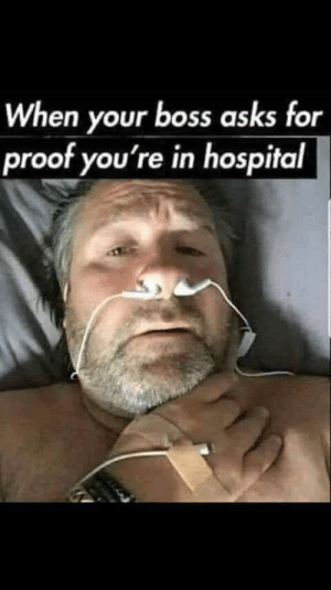 Hospital, Asks, and Proof: When your boss asks for  proof you're in hospital What to do when your boss takes you for granted
