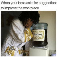 Henny bihh: When your boss asks for suggestions  to improve the workplace  Hennessy  COGNAC Henny bihh
