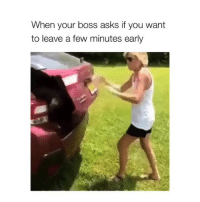 Meeeee: When your boss asks if you want  to leave a few minutes early Meeeee