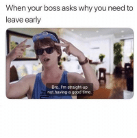 Memes, Good, and Home: When your boss asks why you need to  leave early  Bro, I'm straight-up  not having a good time. Need to go home and Juul, brah.