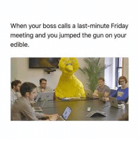 Friday, Weed, and Marijuana: When your boss calls a last-minute Friday  meeting and you jumped the gun on your  edible. Dag nabbit I did it again 😂