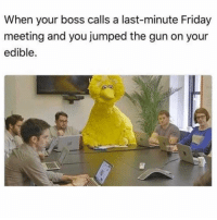 Friday, Funny, and Jumped: When your boss calls a last-minute Friday  meeting and you jumped the gun on your  edible. 😩