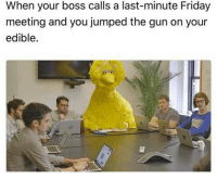 Friday, Jumped, and Gun: When your boss calls a last-minute Friday  meeting and you jumped the gun on your  edible.