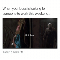 Bruh, Drake, and Funny: When your boss is looking for  someone to work this weekend.  IG @ Taxo  10/13/17, 12:49 PM Tag someone that ain't about that weekend work life.. - - - *follow @_taxo_ * - - funnymemes lol lmao bruh petty picoftheday funnyshit thestruggle truth hilarious savage 🙌🏽 kimkardashian drake dead dying funny rotfl savagery 😂 funnyAF InstaComedy ThugLife